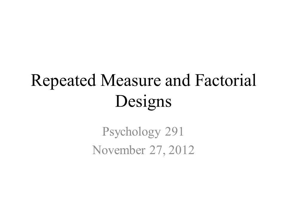 Repeated Measure and Factorial Designs Psychology 291 November 27, 2012