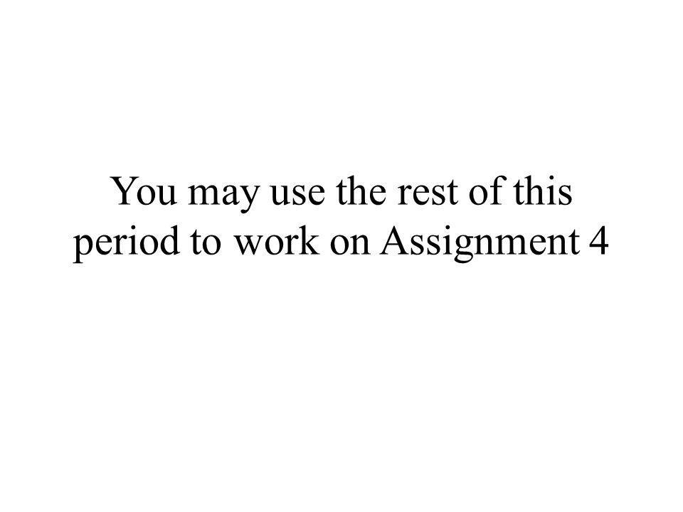 You may use the rest of this period to work on Assignment 4