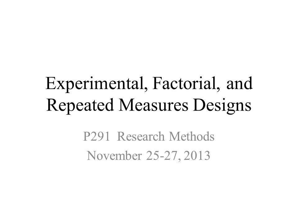 Experimental, Factorial, and Repeated Measures Designs P291 Research Methods November 25-27, 2013