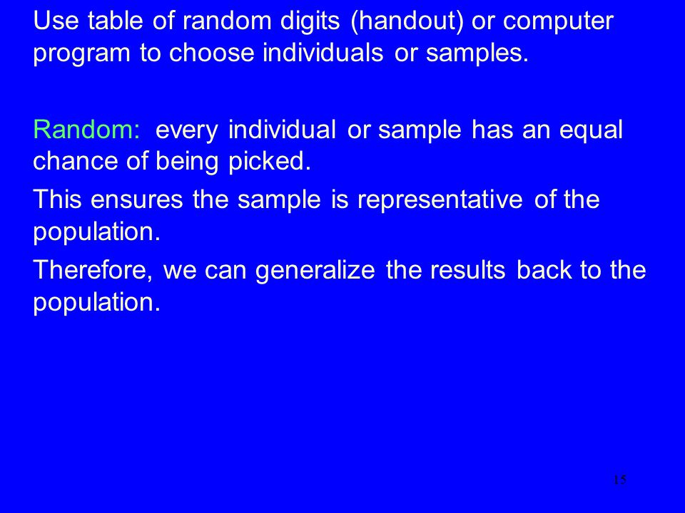 15 Use table of random digits (handout) or computer program to choose individuals or samples.