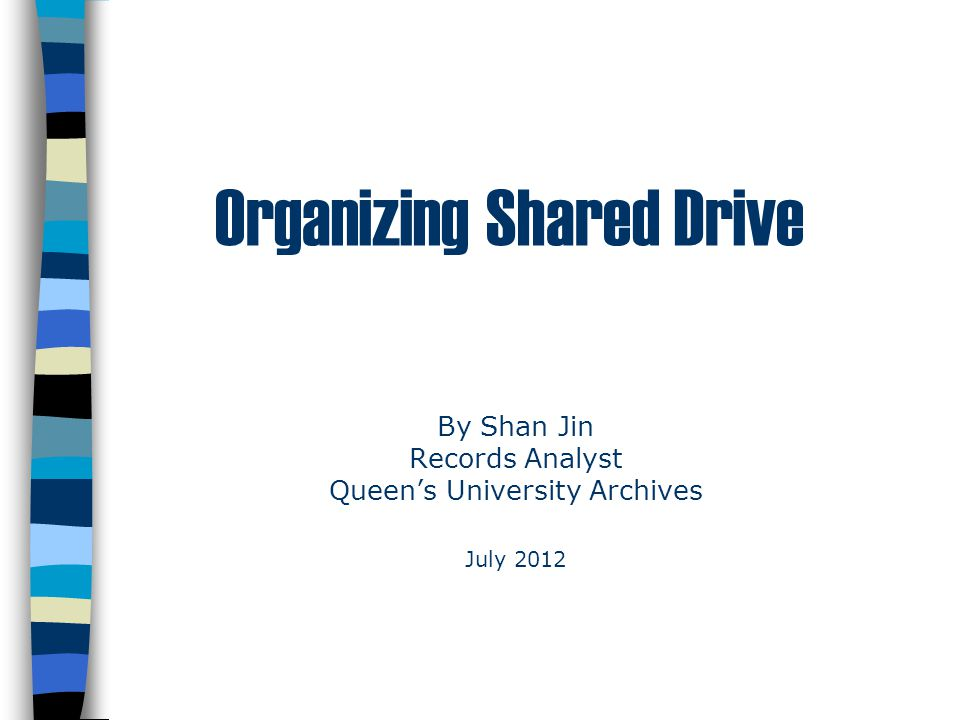 Organizing Shared Drive By Shan Jin Records Analyst Queen's University Archives July 2012