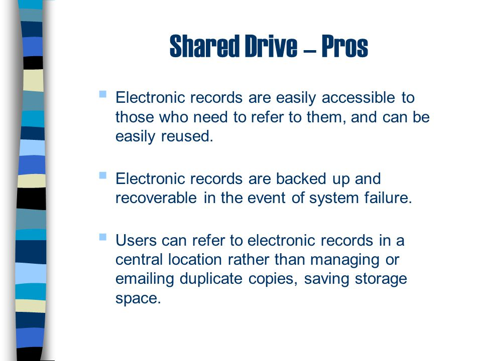 Shared Drive – Pros  Electronic records are easily accessible to those who need to refer to them, and can be easily reused.  Electronic records are