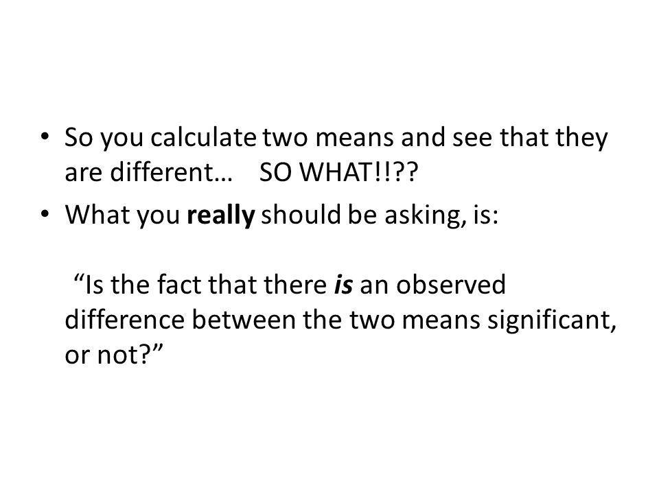 So you calculate two means and see that they are different… SO WHAT!! .