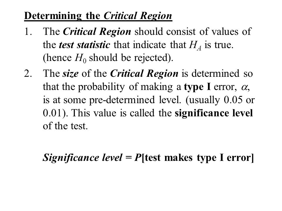 Determining the Critical Region 1.The Critical Region should consist of values of the test statistic that indicate that H A is true. (hence H 0 should