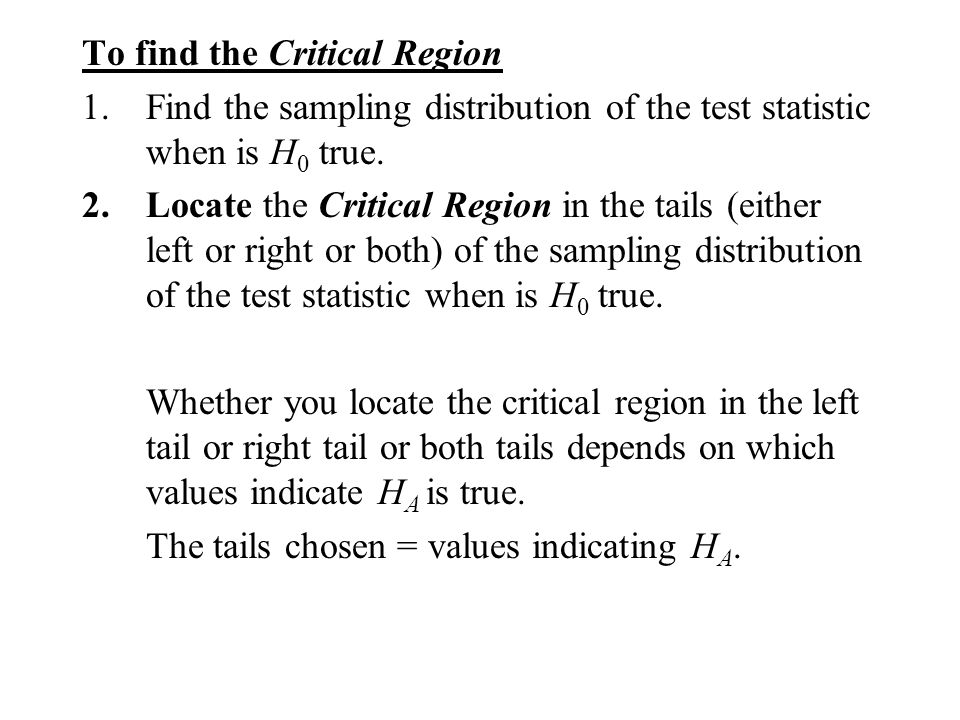 To find the Critical Region 1.Find the sampling distribution of the test statistic when is H 0 true. 2.Locate the Critical Region in the tails (either