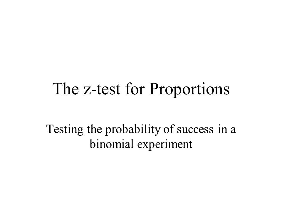 The z-test for Proportions Testing the probability of success in a binomial experiment
