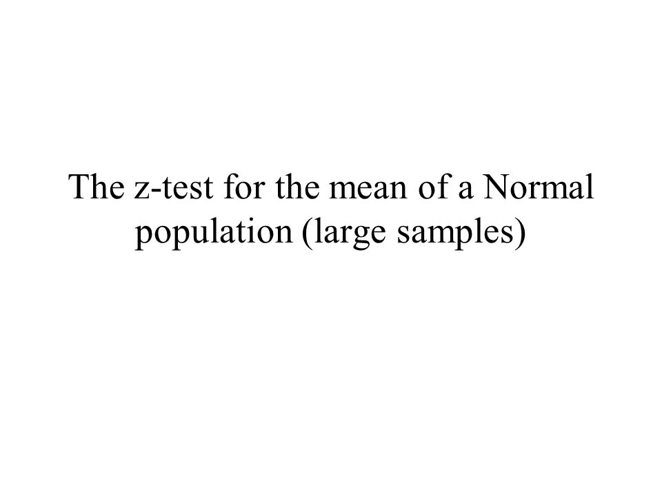 The z-test for the mean of a Normal population (large samples)