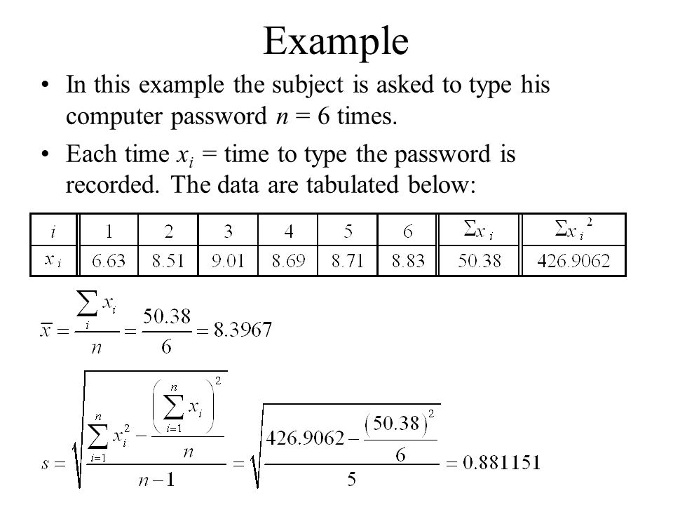 Example In this example the subject is asked to type his computer password n = 6 times. Each time x i = time to type the password is recorded. The dat