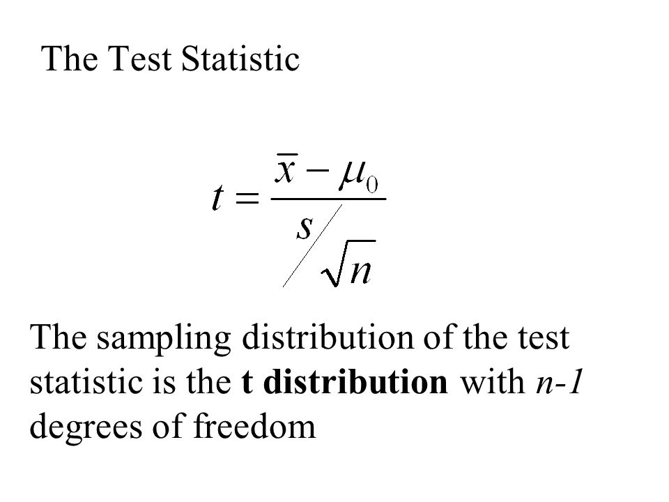 The Test Statistic The sampling distribution of the test statistic is the t distribution with n-1 degrees of freedom