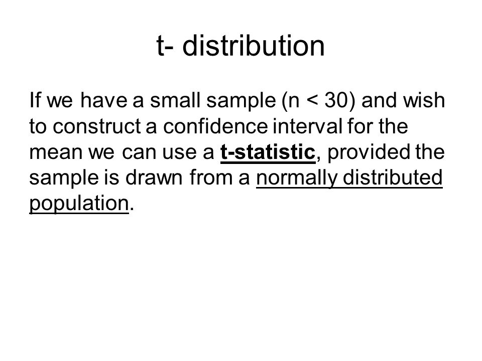 t- distribution If we have a small sample (n < 30) and wish to construct a confidence interval for the mean we can use a t-statistic, provided the sample is drawn from a normally distributed population.