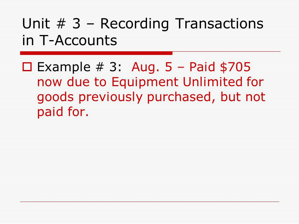 Unit # 3 – Recording Transactions in T-Accounts  Example # 3: Aug. 5 – Paid $705 now due to Equipment Unlimited for goods previously purchased, but n