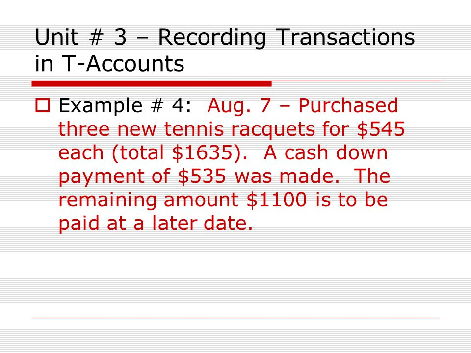 Unit # 3 – Recording Transactions in T-Accounts  Example # 4: Aug. 7 – Purchased three new tennis racquets for $545 each (total $1635). A cash down p