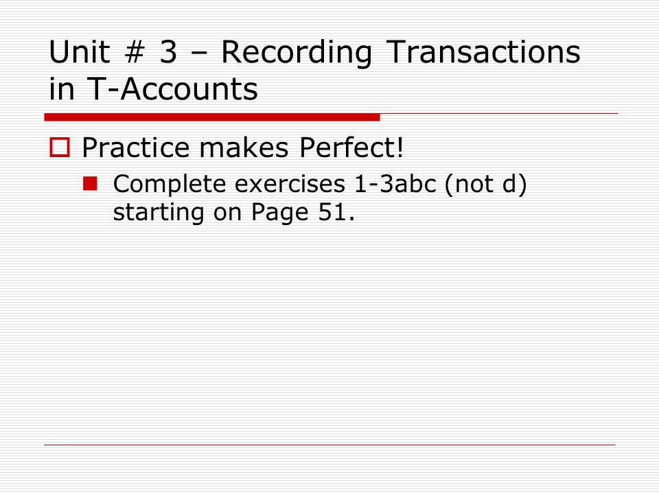Unit # 3 – Recording Transactions in T-Accounts  Practice makes Perfect! Complete exercises 1-3abc (not d) starting on Page 51.