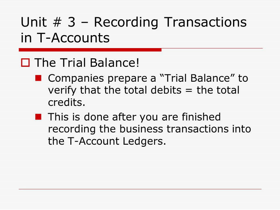 """Unit # 3 – Recording Transactions in T-Accounts  The Trial Balance! Companies prepare a """"Trial Balance"""" to verify that the total debits = the total c"""