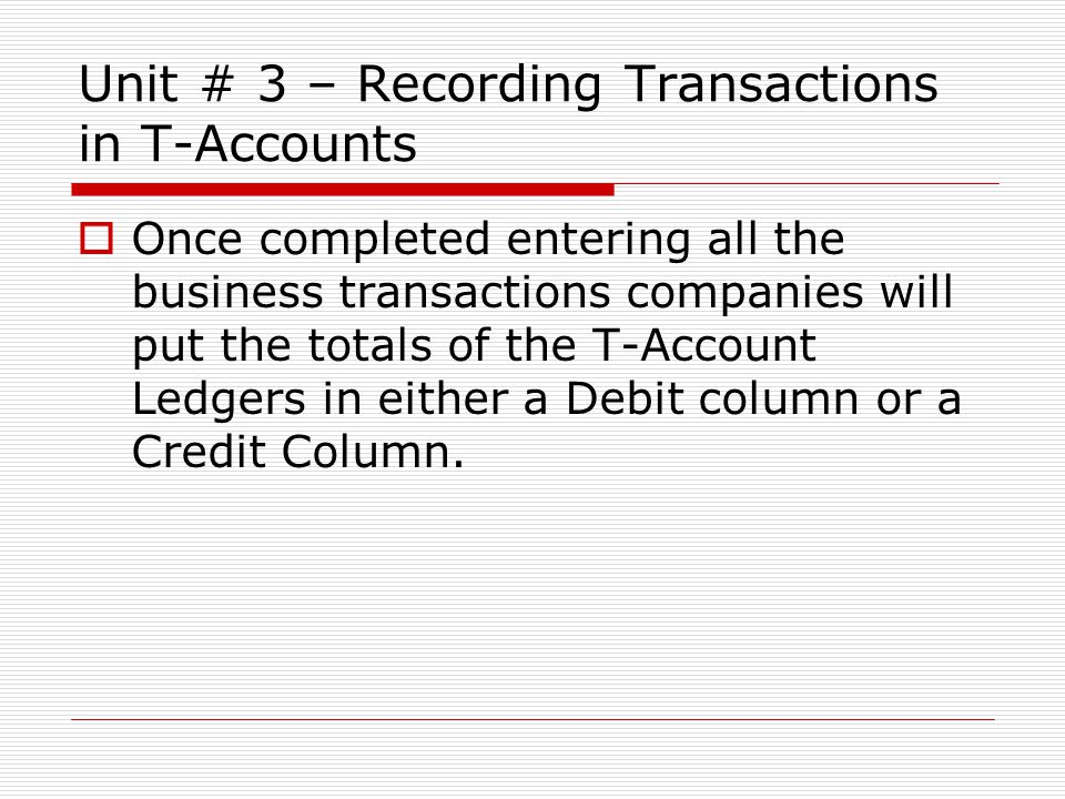 Unit # 3 – Recording Transactions in T-Accounts  Once completed entering all the business transactions companies will put the totals of the T-Account Ledgers in either a Debit column or a Credit Column.