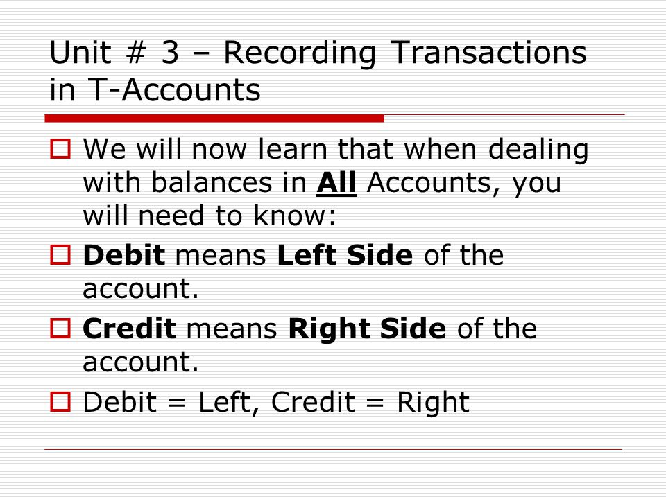  We will now learn that when dealing with balances in All Accounts, you will need to know:  Debit means Left Side of the account.  Credit means Rig