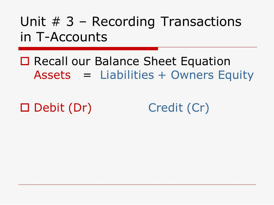 Unit # 3 – Recording Transactions in T-Accounts  Recall our Balance Sheet Equation Assets = Liabilities + Owners Equity  Debit (Dr) Credit (Cr)