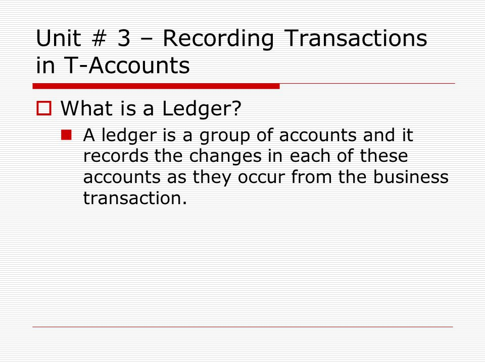 Unit # 3 – Recording Transactions in T-Accounts  What is a Ledger.