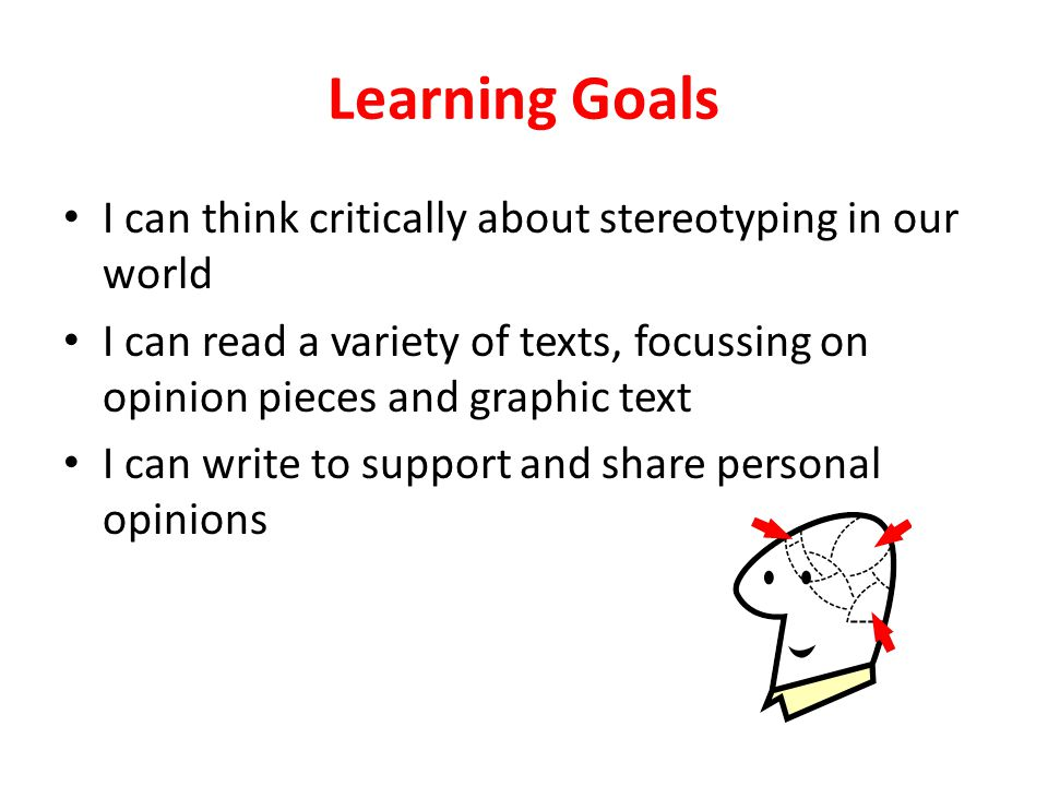 Learning Goals I can think critically about stereotyping in our world I can read a variety of texts, focussing on opinion pieces and graphic text I can write to support and share personal opinions