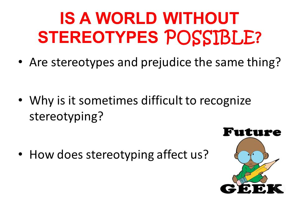 IS A WORLD WITHOUT STEREOTYPES POSSIBLE.Are stereotypes and prejudice the same thing.