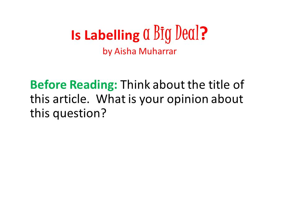 Is Labelling a Big Deal ? by Aisha Muharrar Before Reading: Think about the title of this article. What is your opinion about this question?