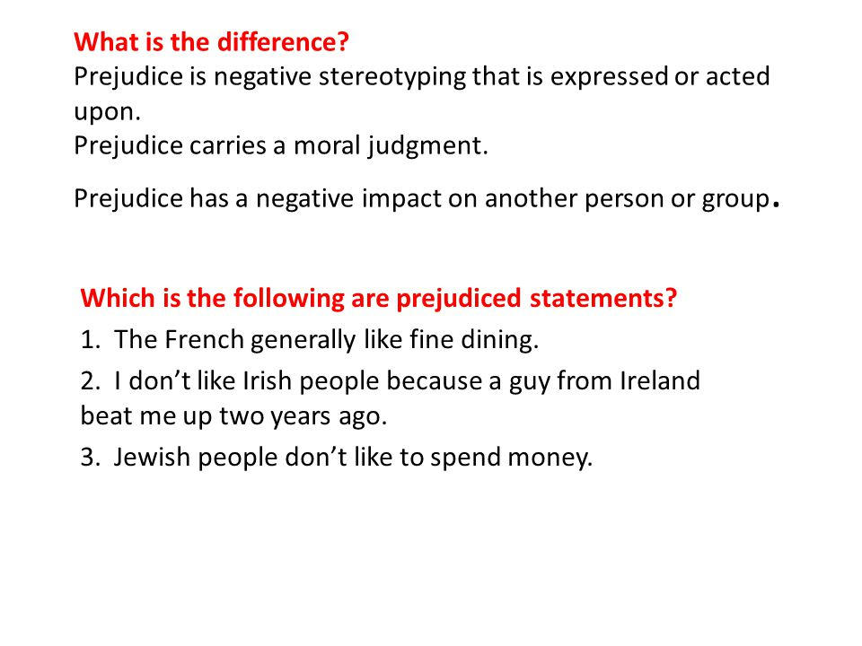 What is the difference.Prejudice is negative stereotyping that is expressed or acted upon.