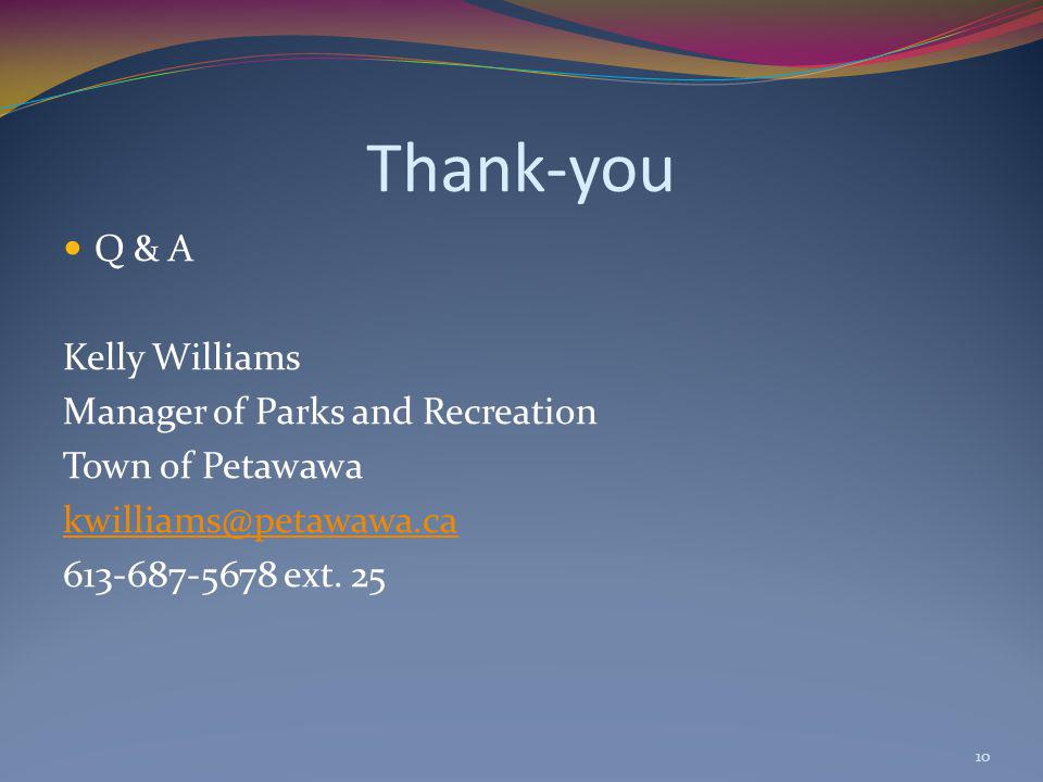 Thank-you Q & A Kelly Williams Manager of Parks and Recreation Town of Petawawa kwilliams@petawawa.ca 613-687-5678 ext. 25 10