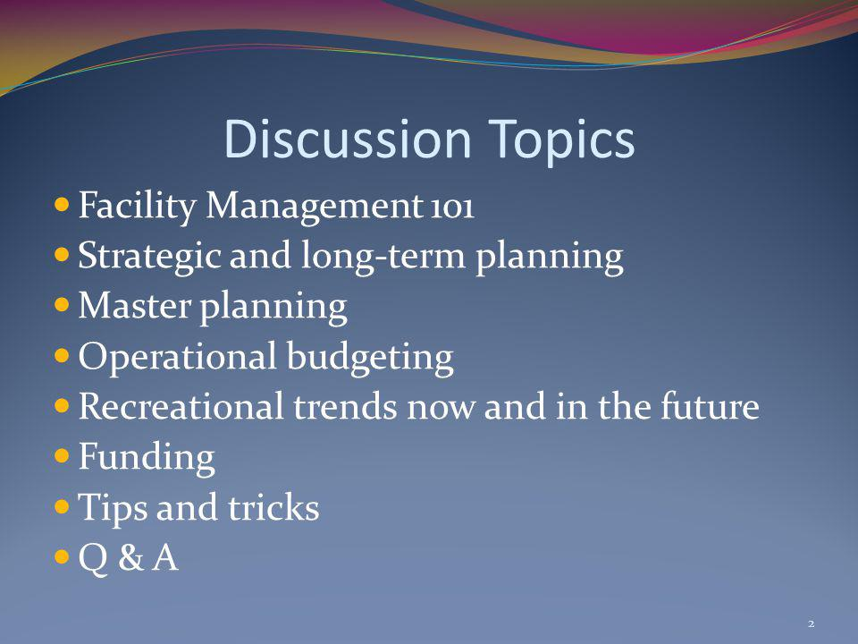 Discussion Topics Facility Management 101 Strategic and long-term planning Master planning Operational budgeting Recreational trends now and in the future Funding Tips and tricks Q & A 2