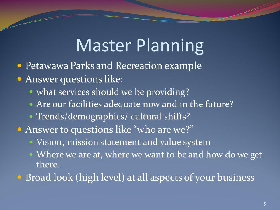 Master Planning Petawawa Parks and Recreation example Answer questions like: what services should we be providing? Are our facilities adequate now and