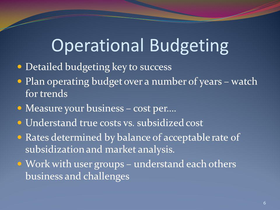 Operational Budgeting Detailed budgeting key to success Plan operating budget over a number of years – watch for trends Measure your business – cost per….