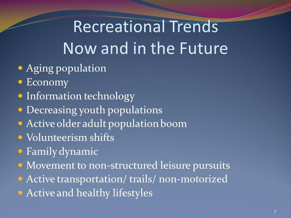Recreational Trends Now and in the Future Aging population Economy Information technology Decreasing youth populations Active older adult population boom Volunteerism shifts Family dynamic Movement to non-structured leisure pursuits Active transportation/ trails/ non-motorized Active and healthy lifestyles 7