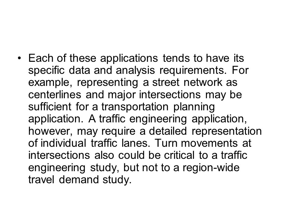 Each of these applications tends to have its specific data and analysis requirements. For example, representing a street network as centerlines and ma