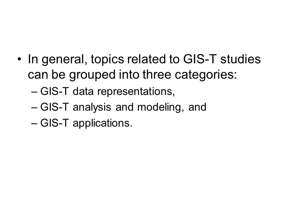 In general, topics related to GIS-T studies can be grouped into three categories: –GIS-T data representations, –GIS-T analysis and modeling, and –GIS-