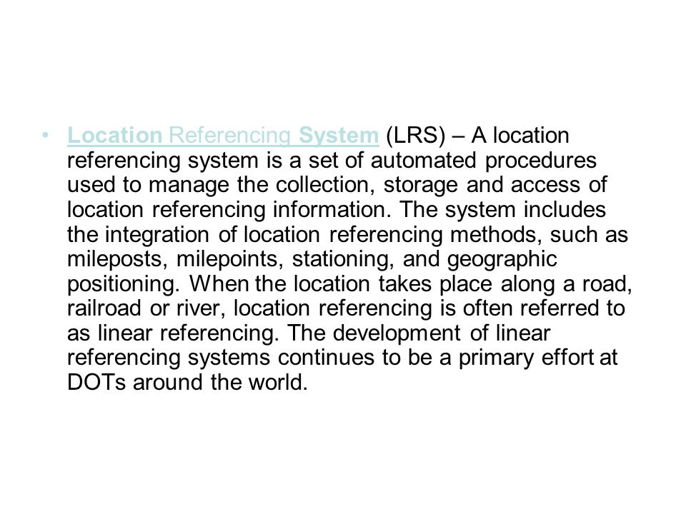 Location Referencing System (LRS) – A location referencing system is a set of automated procedures used to manage the collection, storage and access o