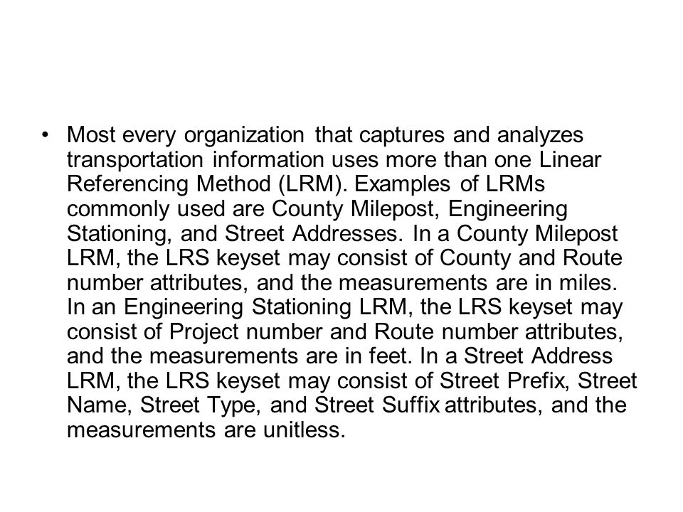 Most every organization that captures and analyzes transportation information uses more than one Linear Referencing Method (LRM). Examples of LRMs com