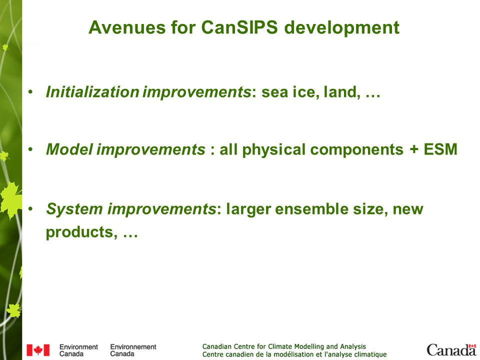 Avenues for CanSIPS development Initialization improvements: sea ice, land, … Model improvements : all physical components + ESM System improvements: larger ensemble size, new products, …