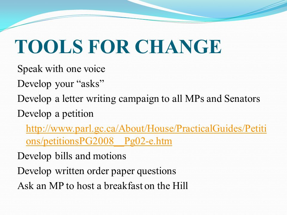 TOOLS FOR CHANGE Speak with one voice Develop your asks Develop a letter writing campaign to all MPs and Senators Develop a petition http://www.parl.gc.ca/About/House/PracticalGuides/Petiti ons/petitionsPG2008__Pg02-e.htm Develop bills and motions Develop written order paper questions Ask an MP to host a breakfast on the Hill