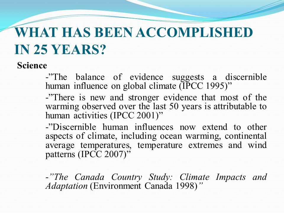 """WHAT HAS BEEN ACCOMPLISHED IN 25 YEARS? Science -""""The balance of evidence suggests a discernible human influence on global climate (IPCC 1995)"""" -""""Ther"""