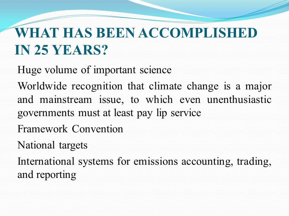 WHAT HAS BEEN ACCOMPLISHED IN 25 YEARS? Huge volume of important science Worldwide recognition that climate change is a major and mainstream issue, to