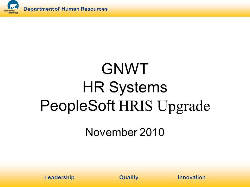 LeadershipQuality Innovation Department of Human Resources GNWT HR Systems PeopleSoft HRIS Upgrade November 2010