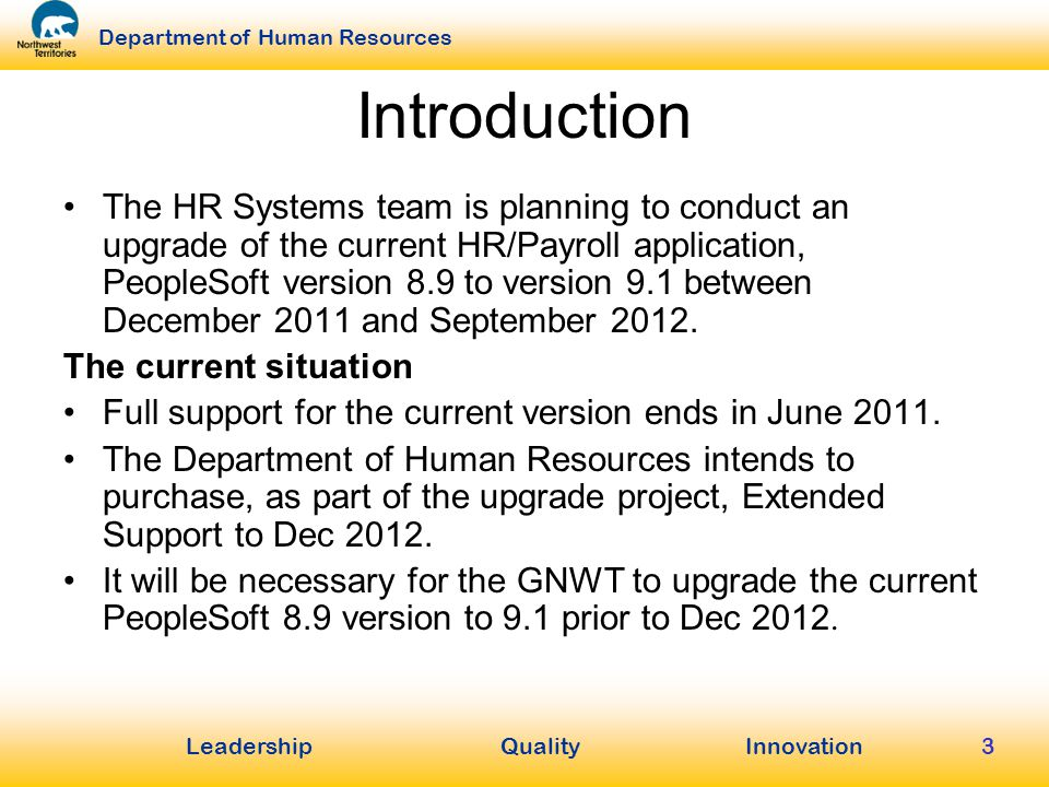 LeadershipQuality Innovation Department of Human Resources 3 Introduction The HR Systems team is planning to conduct an upgrade of the current HR/Payroll application, PeopleSoft version 8.9 to version 9.1 between December 2011 and September 2012.