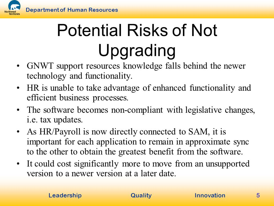 LeadershipQuality Innovation Department of Human Resources 5 Potential Risks of Not Upgrading GNWT support resources knowledge falls behind the newer