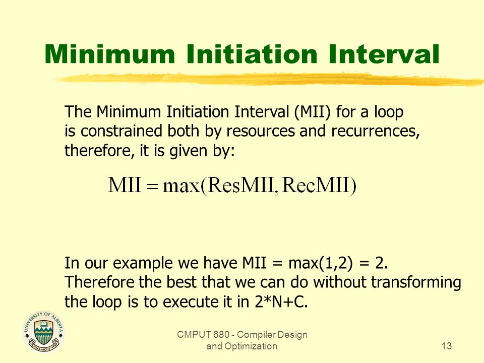 CMPUT 680 - Compiler Design and Optimization13 Minimum Initiation Interval The Minimum Initiation Interval (MII) for a loop is constrained both by resources and recurrences, therefore, it is given by: In our example we have MII = max(1,2) = 2.