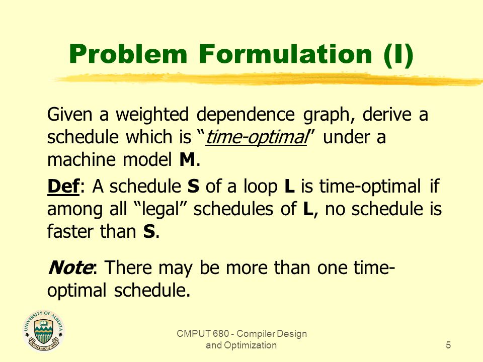 CMPUT 680 - Compiler Design and Optimization5 Problem Formulation (I) Given a weighted dependence graph, derive a schedule which is time-optimal under a machine model M.