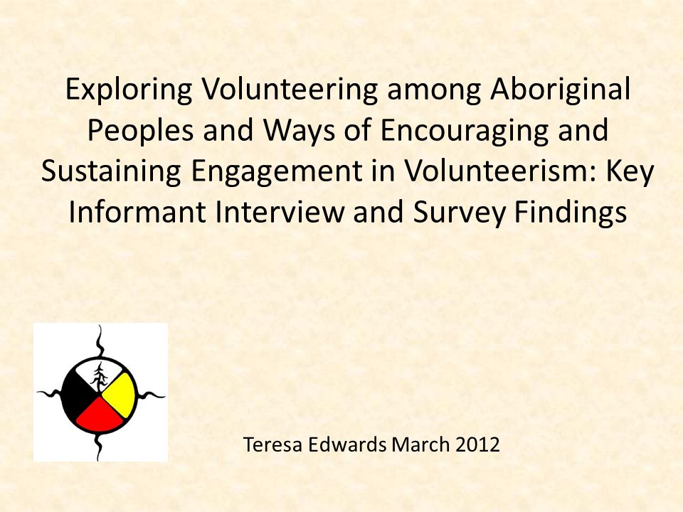 Teresa Edwards March 2012 Exploring Volunteering among Aboriginal Peoples and Ways of Encouraging and Sustaining Engagement in Volunteerism: Key Infor