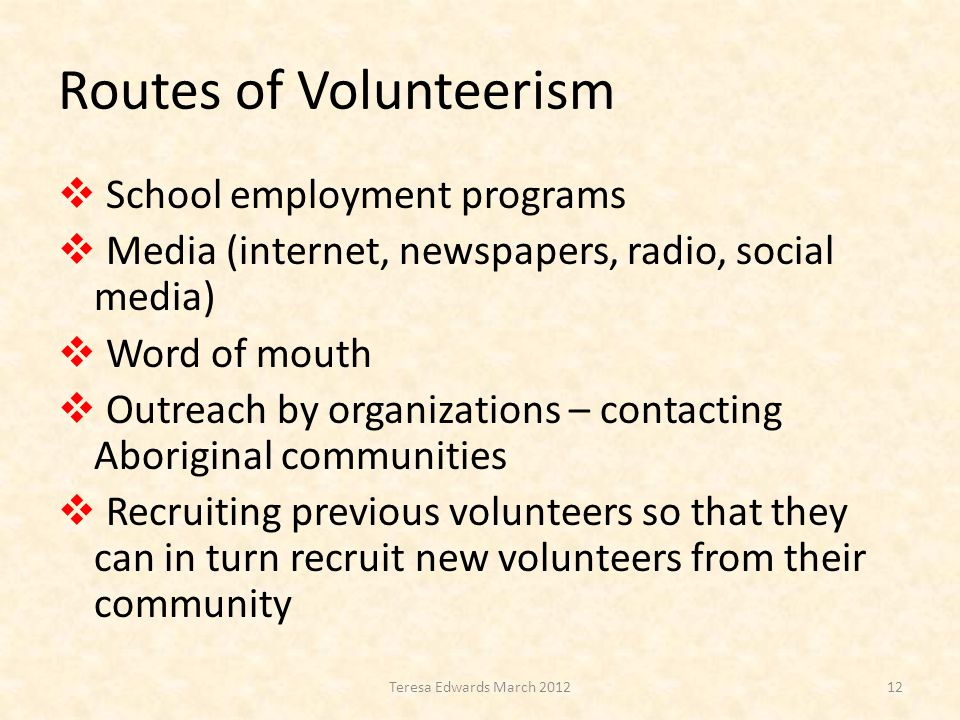 Routes of Volunteerism  School employment programs  Media (internet, newspapers, radio, social media)  Word of mouth  Outreach by organizations – contacting Aboriginal communities  Recruiting previous volunteers so that they can in turn recruit new volunteers from their community 12Teresa Edwards March 2012