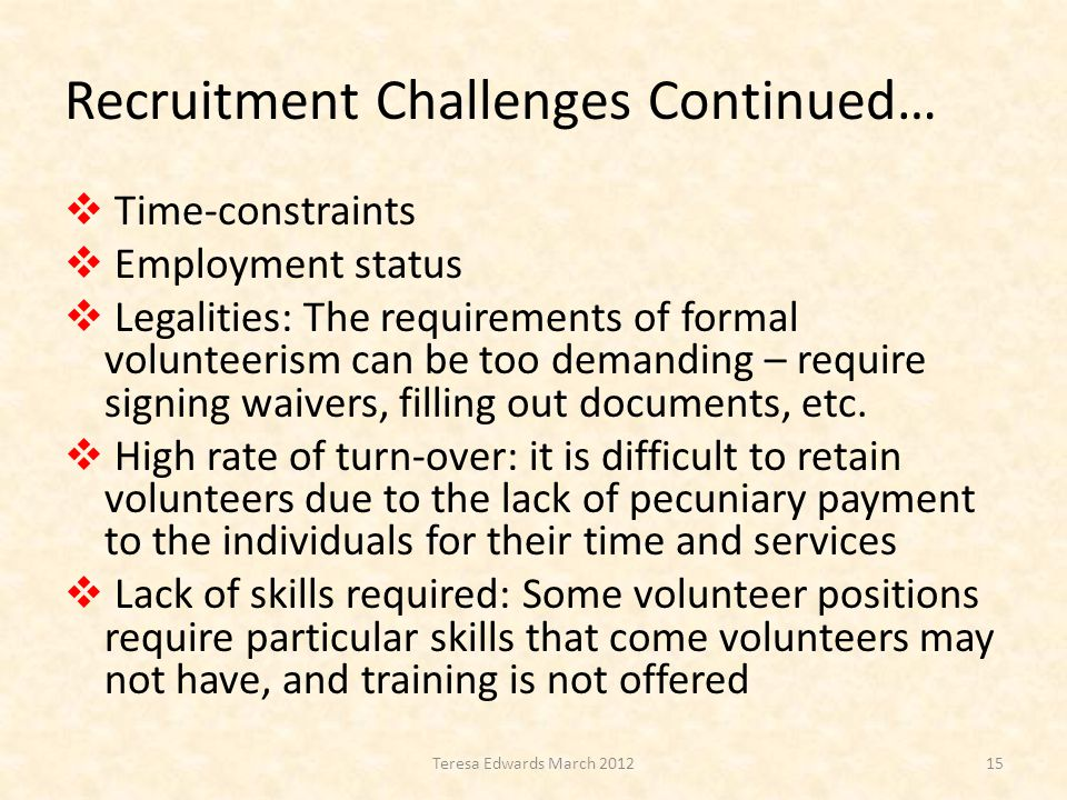 Recruitment Challenges Continued…  Time-constraints  Employment status  Legalities: The requirements of formal volunteerism can be too demanding – require signing waivers, filling out documents, etc.