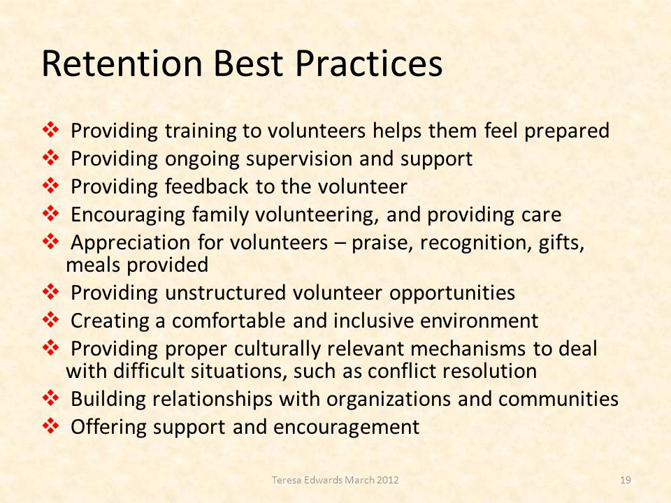 Retention Best Practices  Providing training to volunteers helps them feel prepared  Providing ongoing supervision and support  Providing feedback to the volunteer  Encouraging family volunteering, and providing care  Appreciation for volunteers – praise, recognition, gifts, meals provided  Providing unstructured volunteer opportunities  Creating a comfortable and inclusive environment  Providing proper culturally relevant mechanisms to deal with difficult situations, such as conflict resolution  Building relationships with organizations and communities  Offering support and encouragement 19Teresa Edwards March 2012