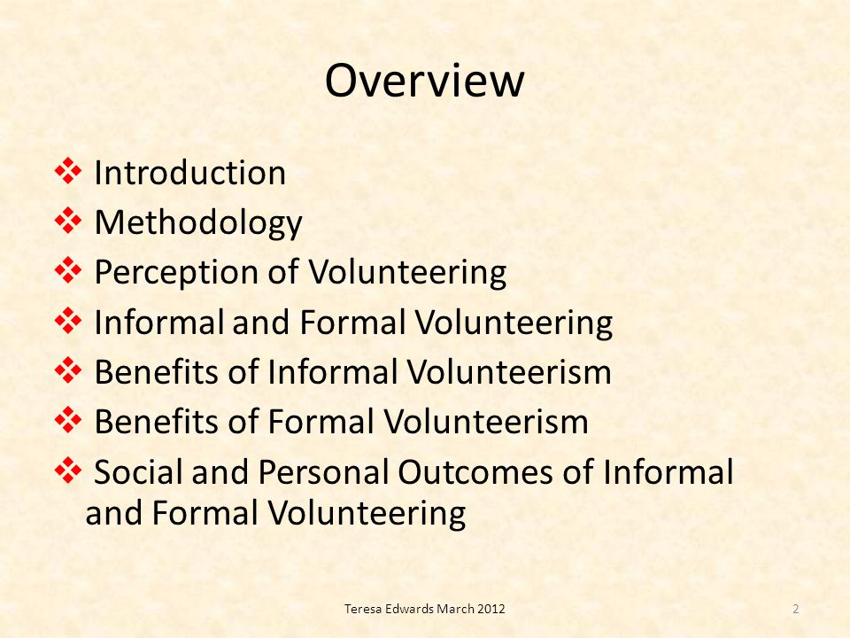 Overview  Introduction  Methodology  Perception of Volunteering  Informal and Formal Volunteering  Benefits of Informal Volunteerism  Benefits of Formal Volunteerism  Social and Personal Outcomes of Informal and Formal Volunteering 2Teresa Edwards March 2012