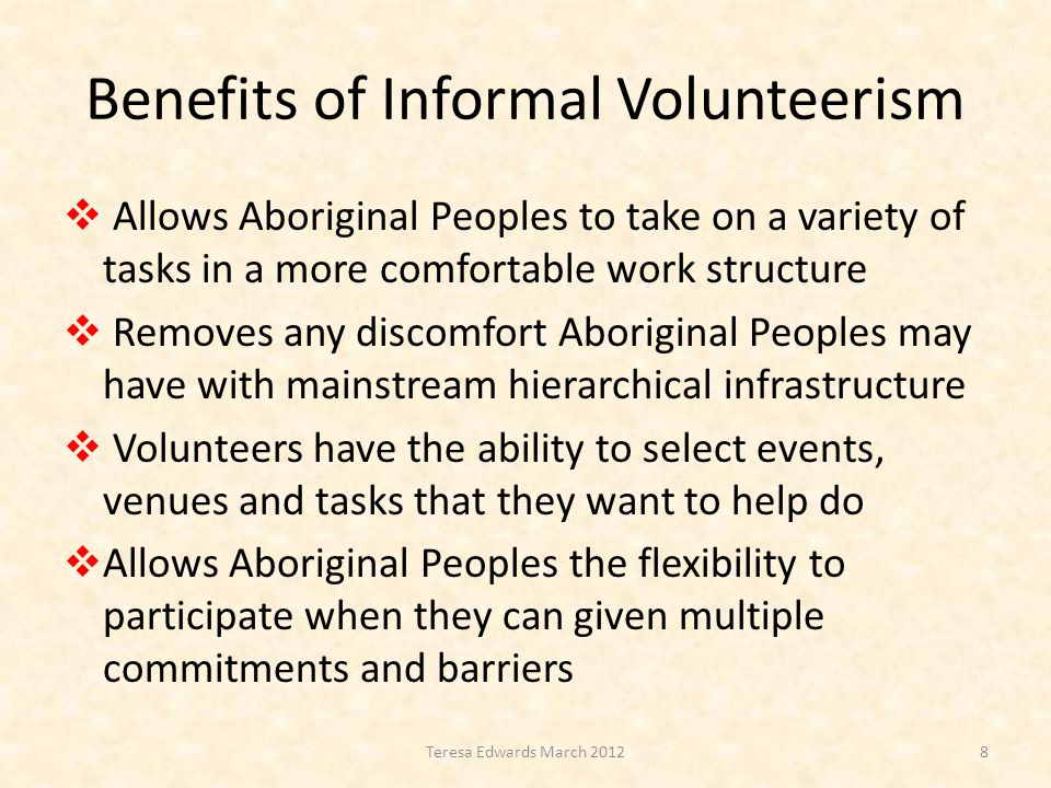 Benefits of Informal Volunteerism  Allows Aboriginal Peoples to take on a variety of tasks in a more comfortable work structure  Removes any discomfort Aboriginal Peoples may have with mainstream hierarchical infrastructure  Volunteers have the ability to select events, venues and tasks that they want to help do  Allows Aboriginal Peoples the flexibility to participate when they can given multiple commitments and barriers 8Teresa Edwards March 2012
